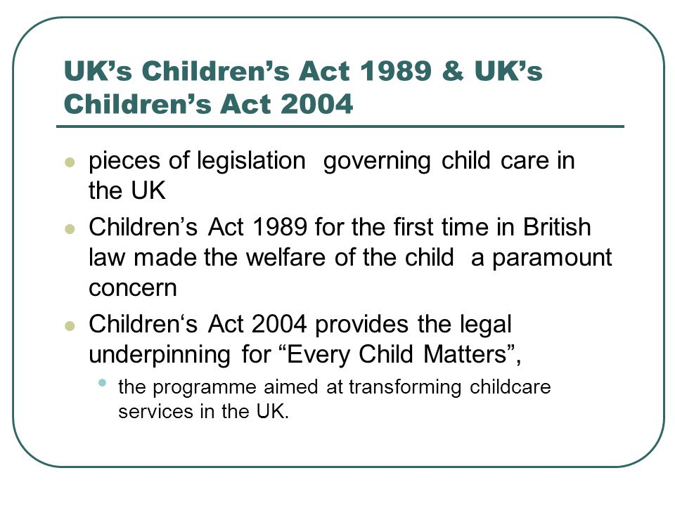 UK's Children's Act 1989 & UK's Children's Act 2004 pieces of legislation governing child care in the UK Children's Act 1989 for the first time in British law made the welfare of the child a paramount concern Children's Act 2004 provides the legal underpinning for Every Child Matters , the programme aimed at transforming childcare services in the UK.