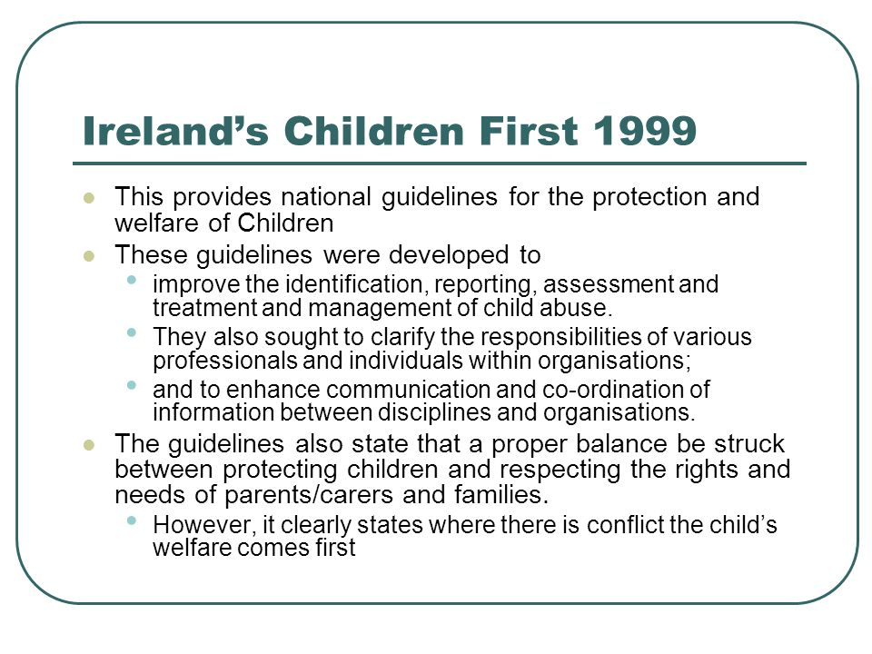 Ireland's Children First 1999 This provides national guidelines for the protection and welfare of Children These guidelines were developed to improve the identification, reporting, assessment and treatment and management of child abuse.