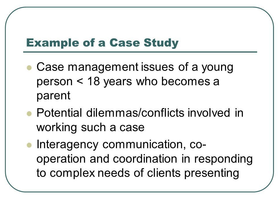 Example of a Case Study Case management issues of a young person < 18 years who becomes a parent Potential dilemmas/conflicts involved in working such a case Interagency communication, co- operation and coordination in responding to complex needs of clients presenting