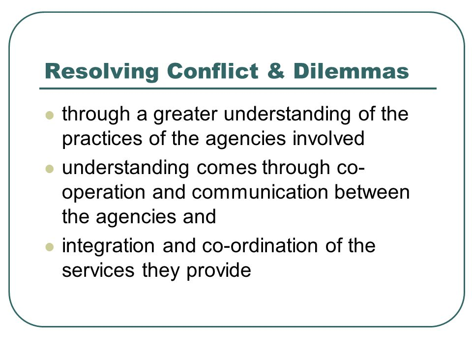 Resolving Conflict & Dilemmas through a greater understanding of the practices of the agencies involved understanding comes through co- operation and communication between the agencies and integration and co-ordination of the services they provide