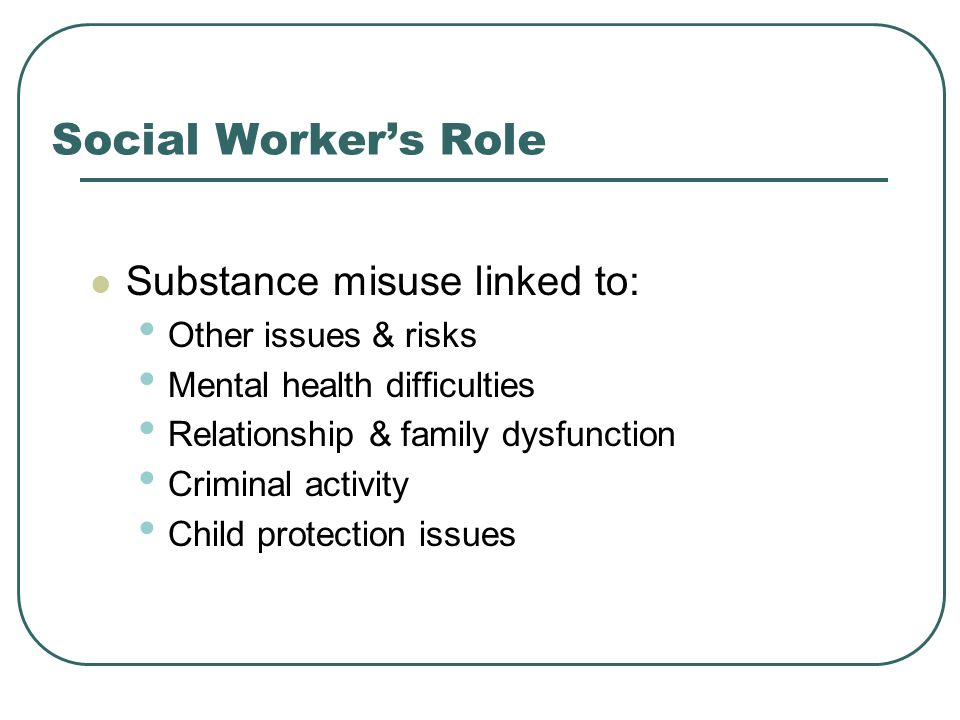 Social Worker's Role Substance misuse linked to: Other issues & risks Mental health difficulties Relationship & family dysfunction Criminal activity Child protection issues
