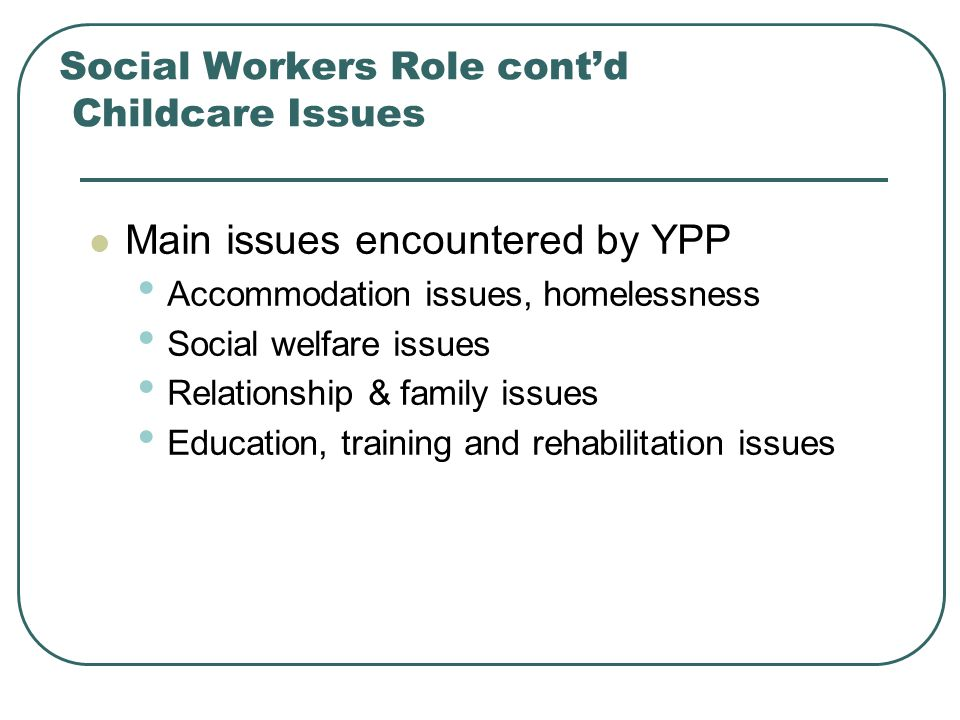 Social Workers Role cont'd Childcare Issues Main issues encountered by YPP Accommodation issues, homelessness Social welfare issues Relationship & family issues Education, training and rehabilitation issues