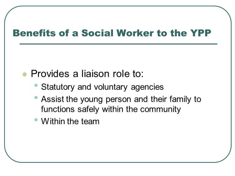Benefits of a Social Worker to the YPP Provides a liaison role to: Statutory and voluntary agencies Assist the young person and their family to functions safely within the community Within the team