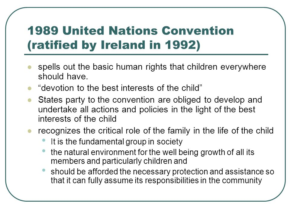 1989 United Nations Convention (ratified by Ireland in 1992) spells out the basic human rights that children everywhere should have.