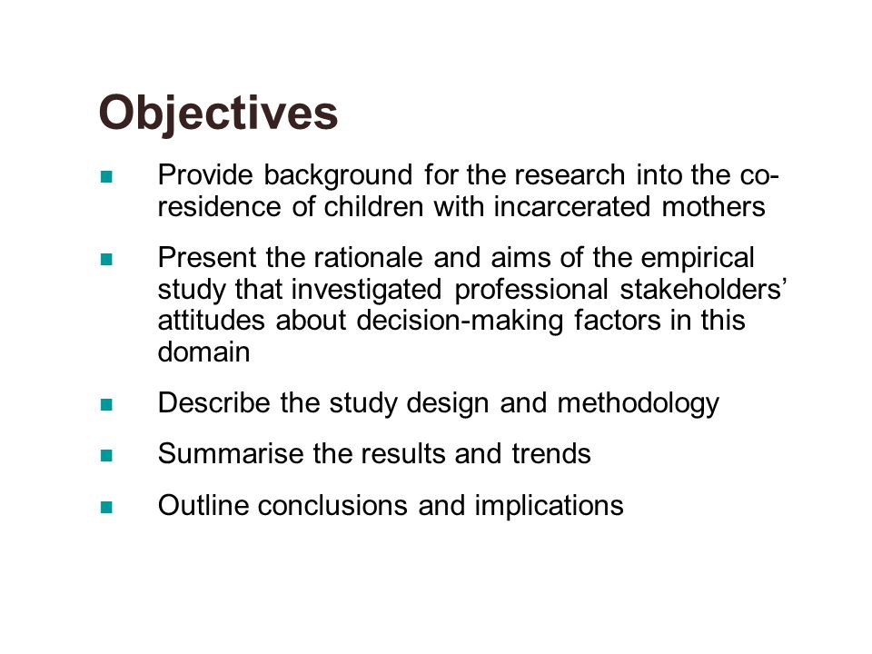 Objectives Provide background for the research into the co- residence of children with incarcerated mothers Present the rationale and aims of the empirical study that investigated professional stakeholders' attitudes about decision-making factors in this domain Describe the study design and methodology Summarise the results and trends Outline conclusions and implications