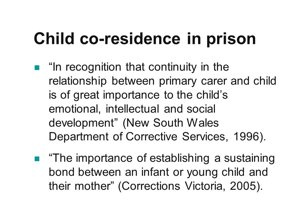 Child co-residence in prison In recognition that continuity in the relationship between primary carer and child is of great importance to the child's emotional, intellectual and social development (New South Wales Department of Corrective Services, 1996).