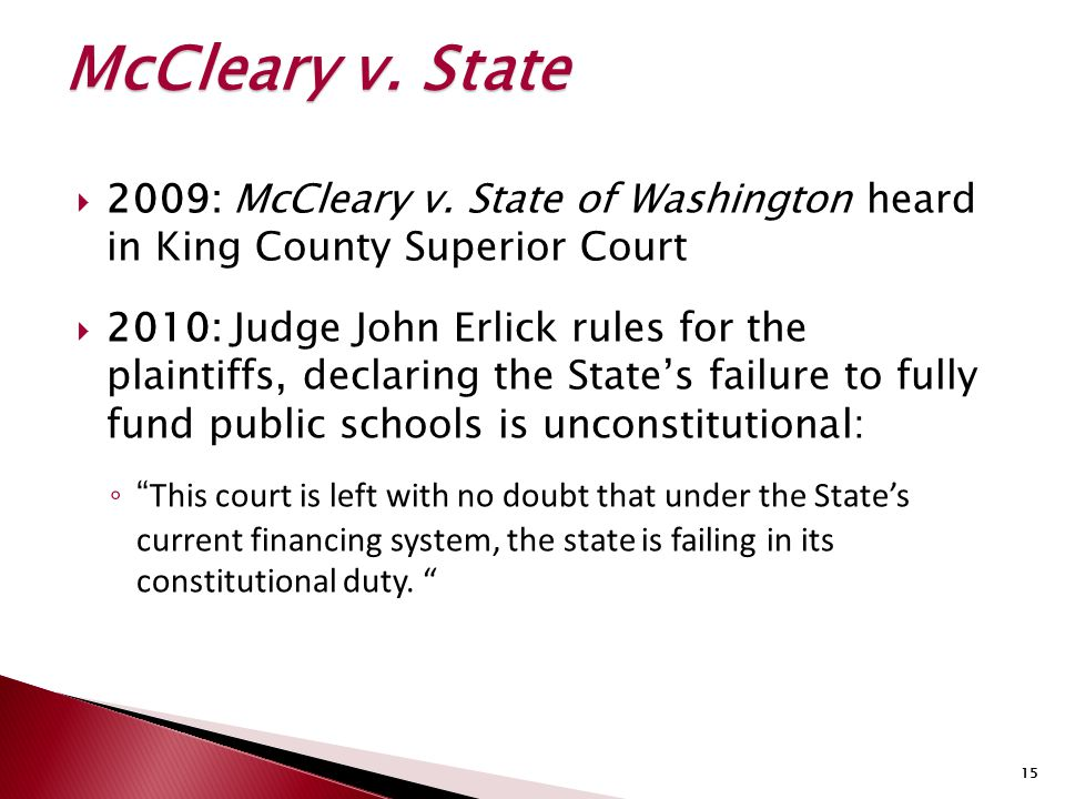 15  2009: McCleary v. State of Washington heard in King County Superior Court  2010: Judge John Erlick rules for the plaintiffs, declaring the State