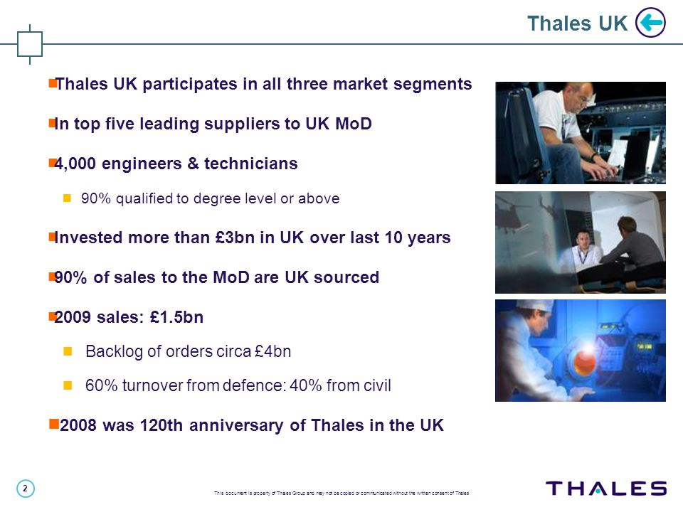 2 This document is property of Thales Group and may not be copied or communicated without the written consent of Thales  Thales UK participates in all three market segments  In top five leading suppliers to UK MoD  4,000 engineers & technicians  90% qualified to degree level or above  Invested more than £3bn in UK over last 10 years  90% of sales to the MoD are UK sourced  2009 sales: £1.5bn  Backlog of orders circa £4bn  60% turnover from defence: 40% from civil  2008 was 120th anniversary of Thales in the UK Thales UK