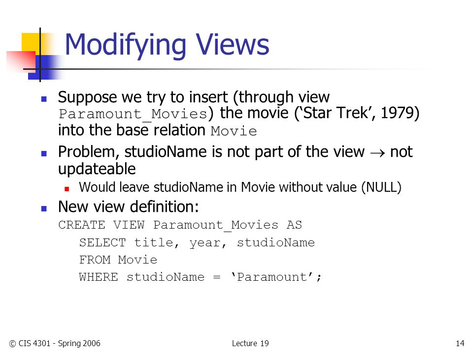 Lecture 19© CIS 4301 - Spring 200614 Modifying Views Suppose we try to insert (through view Paramount_Movies ) the movie ('Star Trek', 1979) into the base relation Movie Problem, studioName is not part of the view  not updateable Would leave studioName in Movie without value (NULL) New view definition: CREATE VIEW Paramount_Movies AS SELECT title, year, studioName FROM Movie WHERE studioName = 'Paramount';