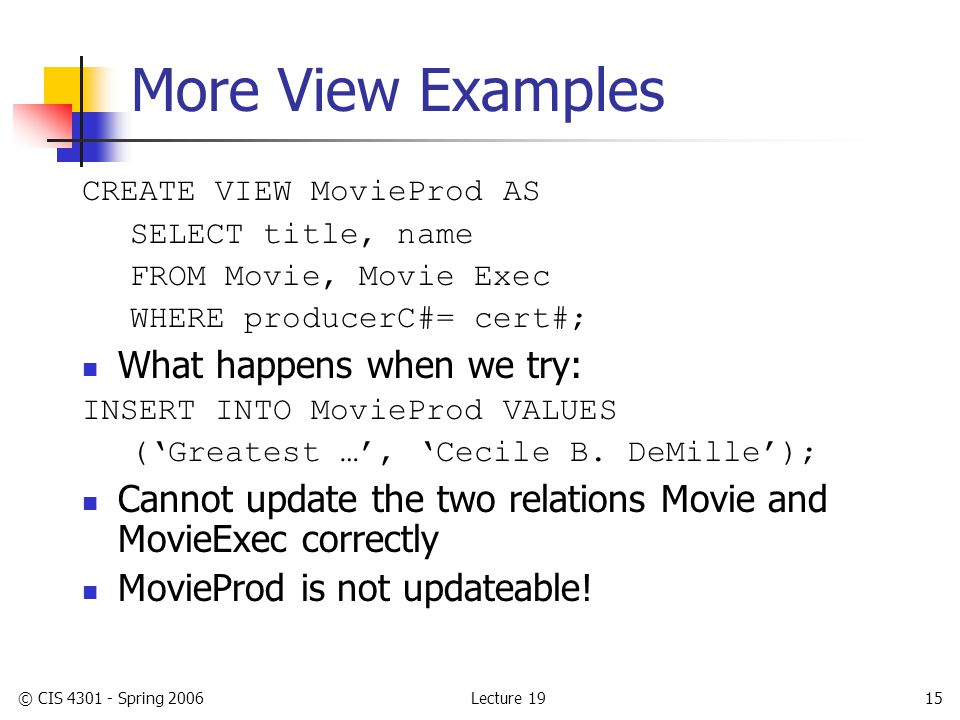 Lecture 19© CIS 4301 - Spring 200615 More View Examples CREATE VIEW MovieProd AS SELECT title, name FROM Movie, Movie Exec WHERE producerC#= cert#; What happens when we try: INSERT INTO MovieProd VALUES ('Greatest …', 'Cecile B.