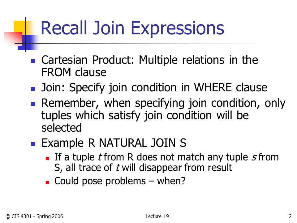 Lecture 19© CIS 4301 - Spring 20063 Outer Join Differs from inner join Adding to result any tuple of either relation that does not join with at least one tuple of the other relation Recall, those tuples are called dangling tuples Pad out dangling tuples with NULL's in those attributes belonging to the other relation before adding to result Left and Right Outer Join