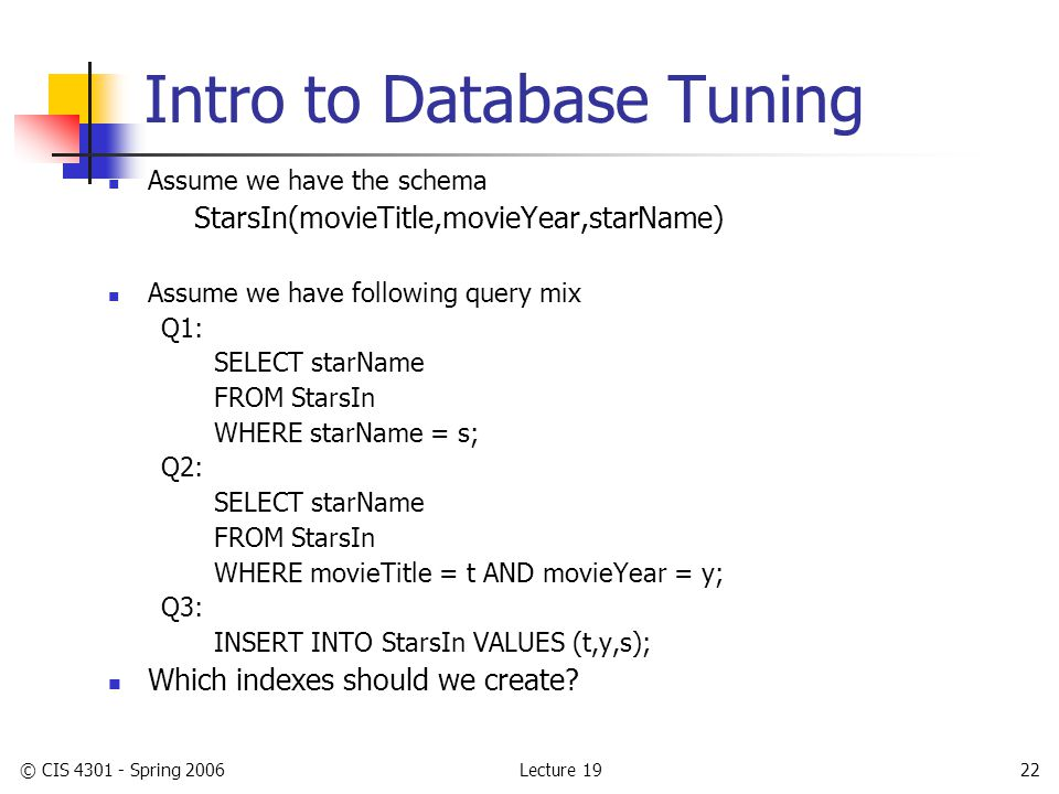 Lecture 19© CIS 4301 - Spring 200622 Intro to Database Tuning Assume we have the schema StarsIn(movieTitle,movieYear,starName) Assume we have following query mix Q1: SELECT starName FROM StarsIn WHERE starName = s; Q2: SELECT starName FROM StarsIn WHERE movieTitle = t AND movieYear = y; Q3: INSERT INTO StarsIn VALUES (t,y,s); Which indexes should we create