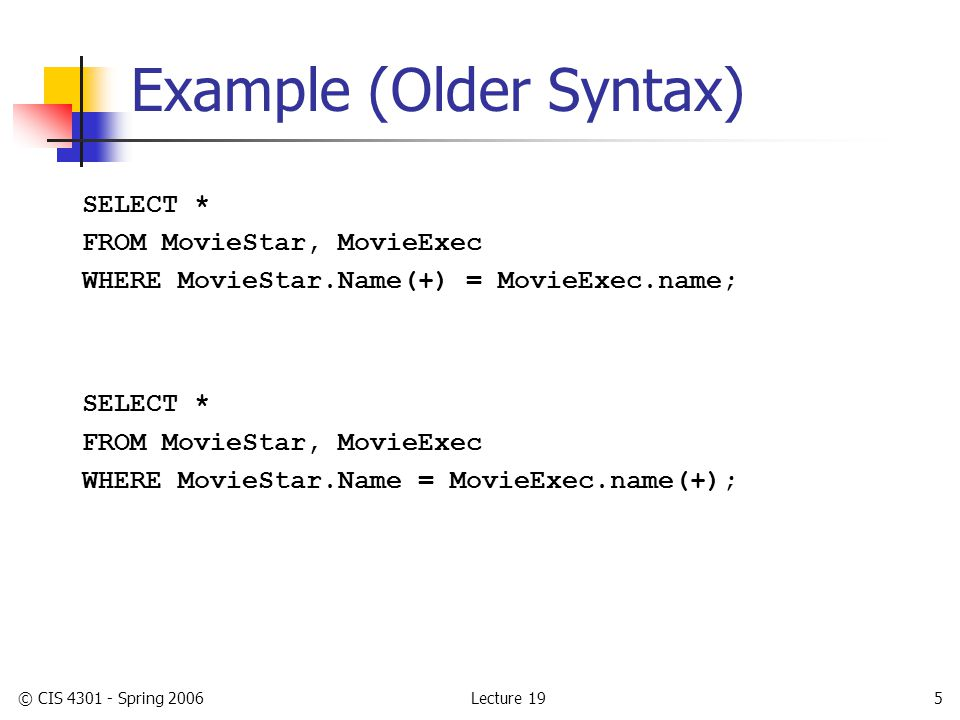 Lecture 19© CIS 4301 - Spring 20065 Example (Older Syntax) SELECT * FROM MovieStar, MovieExec WHERE MovieStar.Name(+) = MovieExec.name; SELECT * FROM MovieStar, MovieExec WHERE MovieStar.Name = MovieExec.name(+);