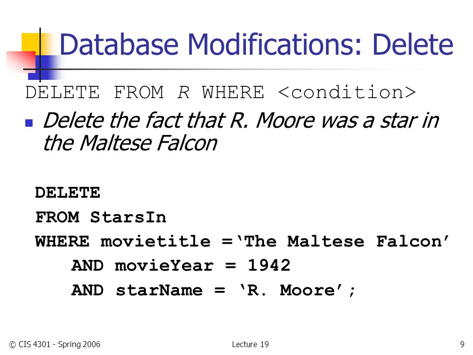 Lecture 19© CIS 4301 - Spring 200610 Database Modifications: Update UPDATE R SET WHERE ; Find all tuples in R that satisfy WHERE-clause Each tuple will be updated by evaluating the formula(s) in the SET-clause and making assignments Prepend the tittle 'Pres.' in front of every movie executive who is a president of a studio UPDATE MovieExec SET name = 'Pres.' || name WHERE cert# IN (SELECT presC# FROM Studio);