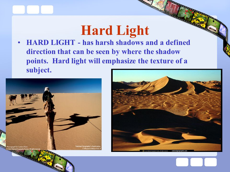 Hard Light HARD LIGHT - has harsh shadows and a defined direction that can be seen by where the shadow points.