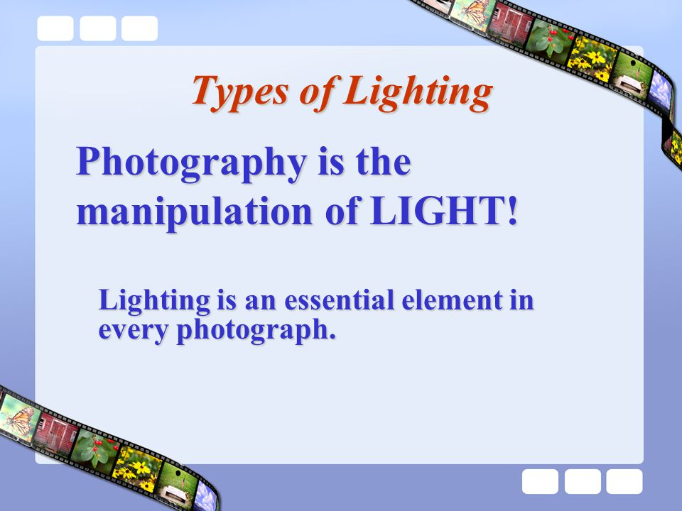 Types of Lighting Lighting is an essential element in every photograph.