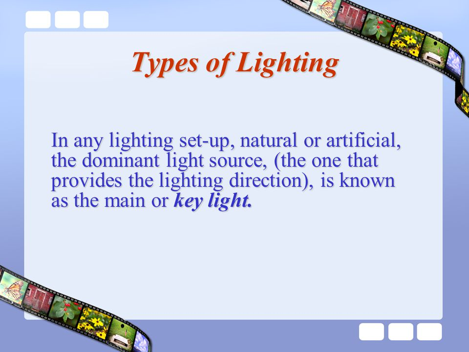 Types of Lighting In any lighting set-up, natural or artificial, the dominant light source, (the one that provides the lighting direction), is known as the main or key light.