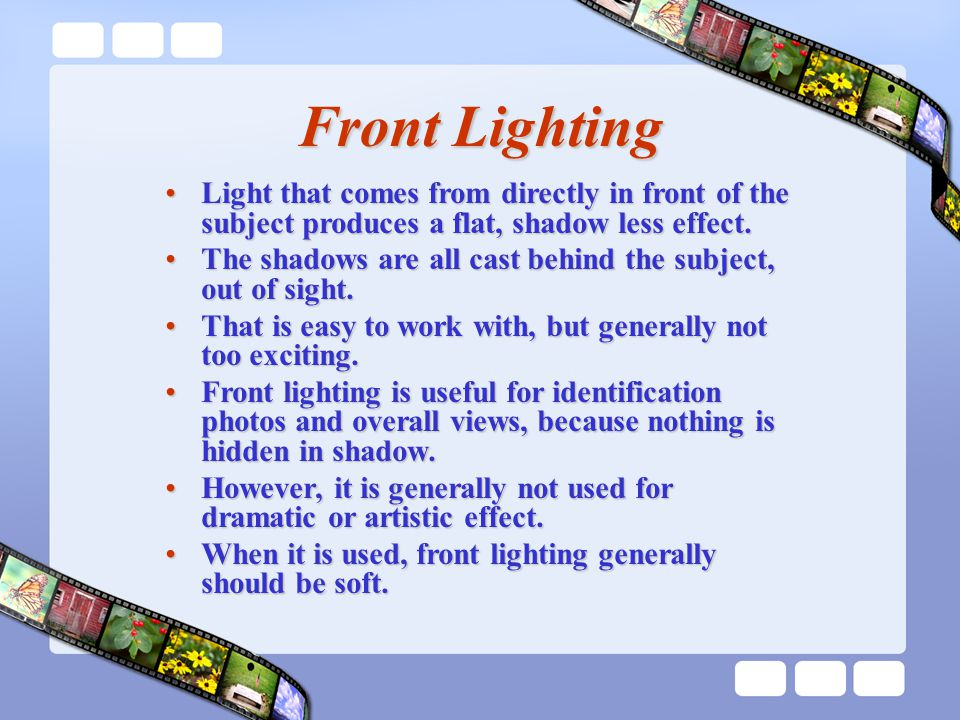 Front Lighting Light that comes from directly in front of the subject produces a flat, shadow less effect.Light that comes from directly in front of the subject produces a flat, shadow less effect.