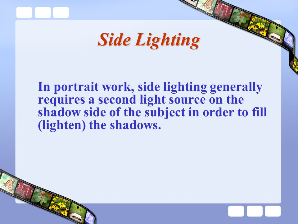 Side Lighting In portrait work, side lighting generally requires a second light source on the shadow side of the subject in order to fill (lighten) the shadows.