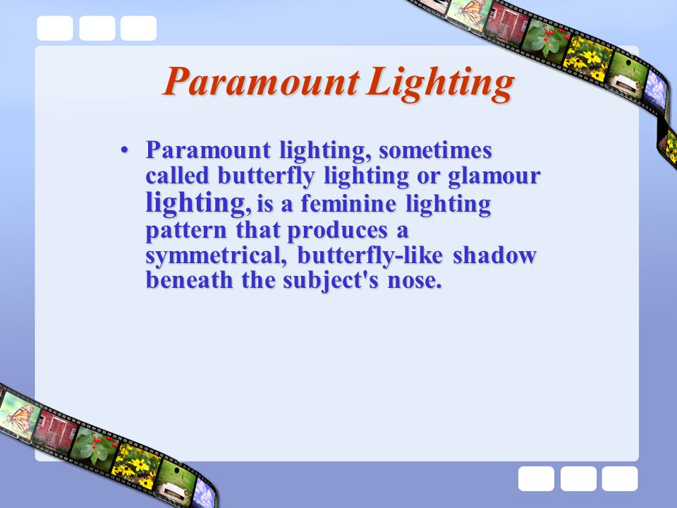 Paramount Lighting Paramount lighting, sometimes called butterfly lighting or glamour lighting, is a feminine lighting pattern that produces a symmetrical, butterfly-like shadow beneath the subject s nose.Paramount lighting, sometimes called butterfly lighting or glamour lighting, is a feminine lighting pattern that produces a symmetrical, butterfly-like shadow beneath the subject s nose.