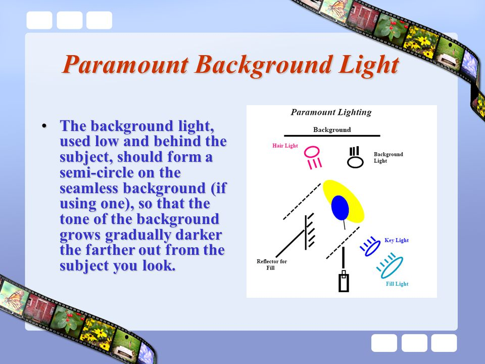 Paramount Background Light The background light, used low and behind the subject, should form a semi-circle on the seamless background (if using one), so that the tone of the background grows gradually darker the farther out from the subject you look.The background light, used low and behind the subject, should form a semi-circle on the seamless background (if using one), so that the tone of the background grows gradually darker the farther out from the subject you look.