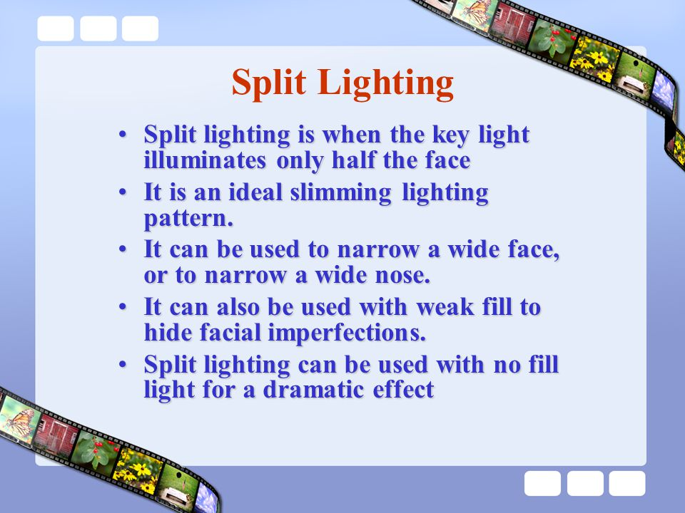 Split Lighting Split lighting is when the key light illuminates only half the faceSplit lighting is when the key light illuminates only half the face It is an ideal slimming lighting pattern.It is an ideal slimming lighting pattern.