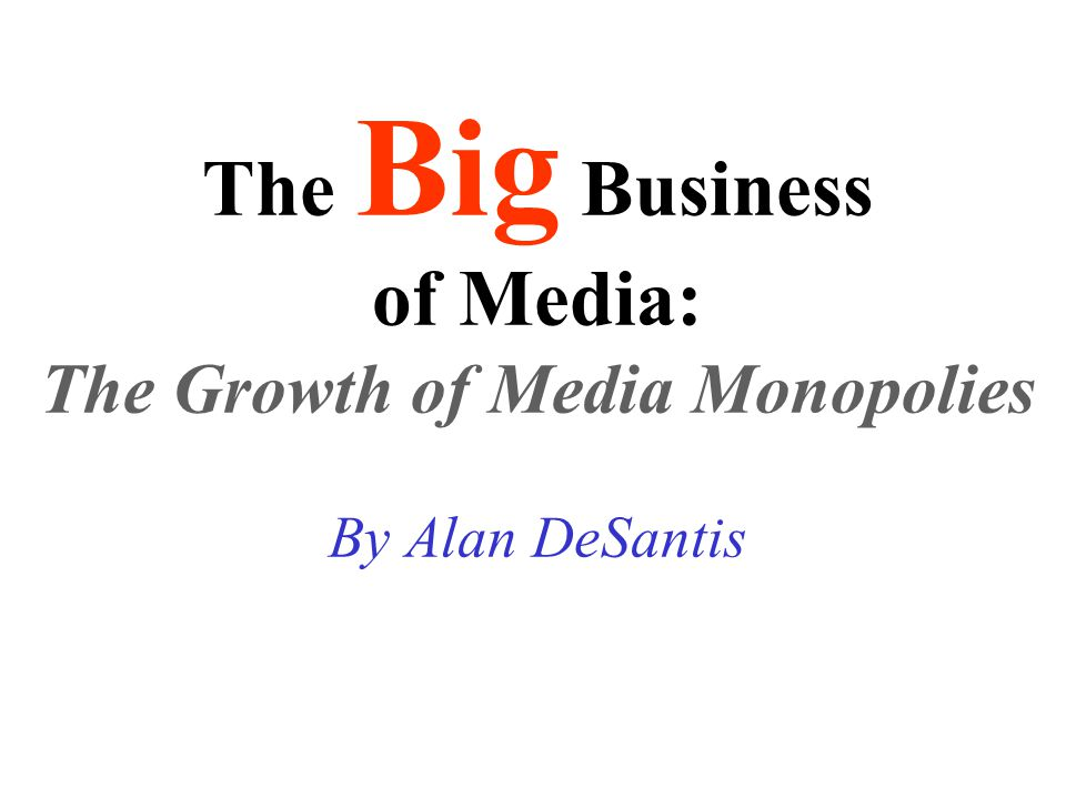 The Big Business of Media: The Growth of Media Monopolies By Alan DeSantis