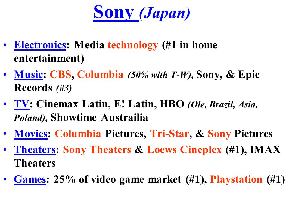 Sony (Japan) Electronics: Media technology (#1 in home entertainment) Music: CBS, Columbia (50% with T-W), Sony, & Epic Records (#3) TV: Cinemax Latin, E.