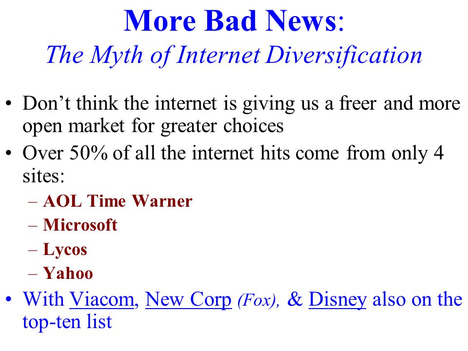 More Bad News: The Myth of Internet Diversification Don't think the internet is giving us a freer and more open market for greater choices Over 50% of all the internet hits come from only 4 sites: –AOL Time Warner –Microsoft –Lycos –Yahoo With Viacom, New Corp (Fox), & Disney also on the top-ten list