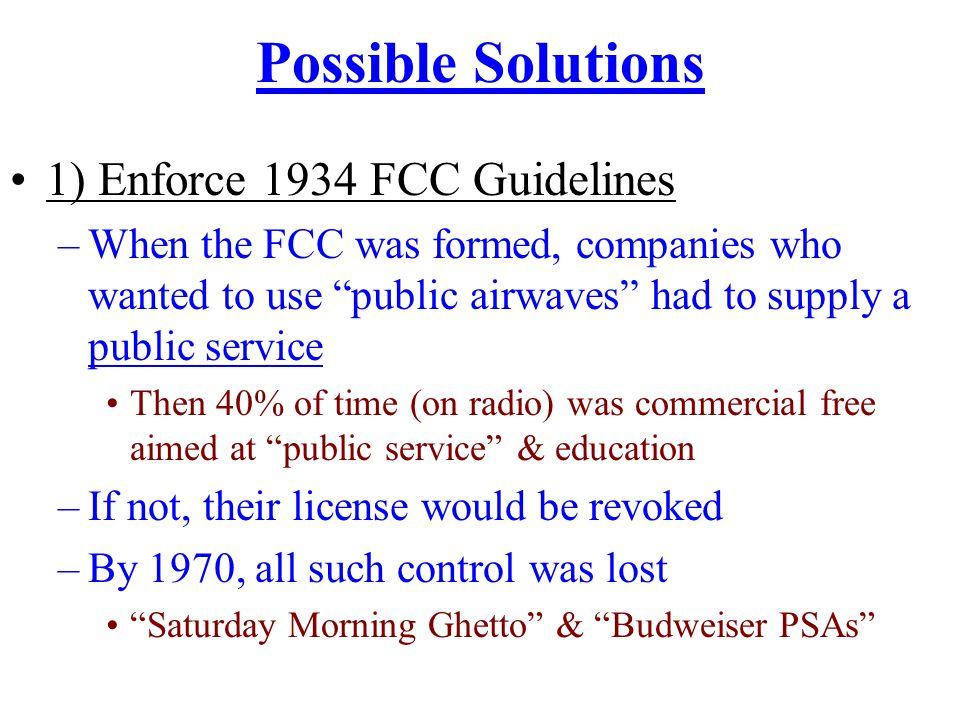Possible Solutions 1) Enforce 1934 FCC Guidelines –When the FCC was formed, companies who wanted to use public airwaves had to supply a public service Then 40% of time (on radio) was commercial free aimed at public service & education –If not, their license would be revoked –By 1970, all such control was lost Saturday Morning Ghetto & Budweiser PSAs