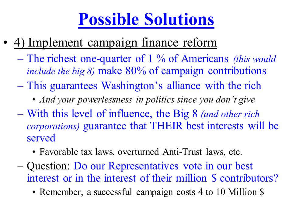 Possible Solutions 4) Implement campaign finance reform –The richest one-quarter of 1 % of Americans (this would include the big 8) make 80% of campaign contributions –This guarantees Washington's alliance with the rich And your powerlessness in politics since you don't give –With this level of influence, the Big 8 (and other rich corporations) guarantee that THEIR best interests will be served Favorable tax laws, overturned Anti-Trust laws, etc.
