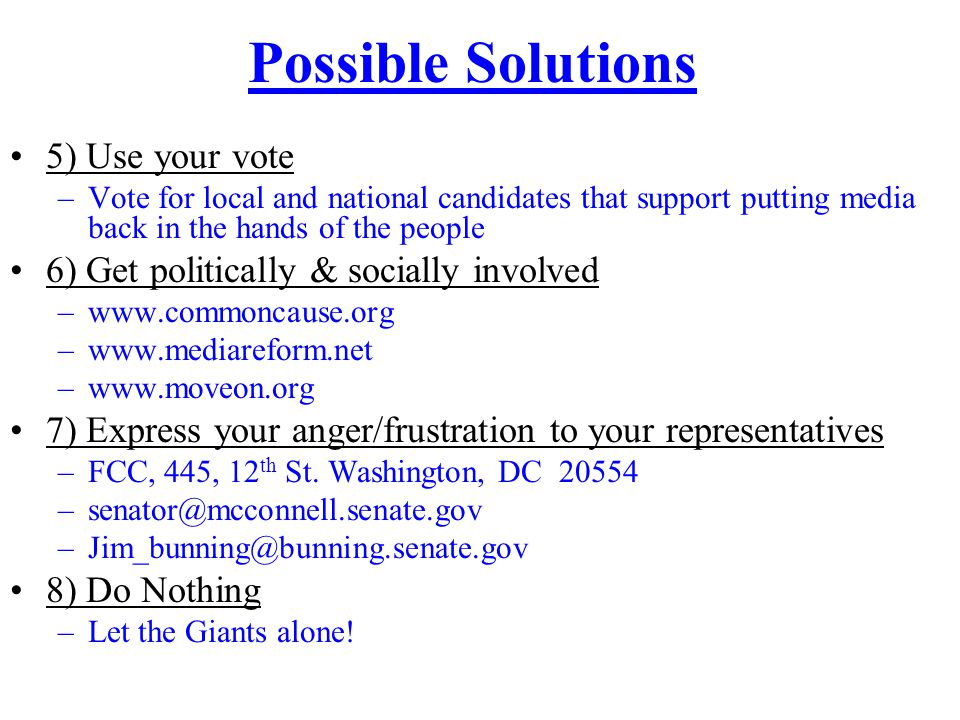 Possible Solutions 5) Use your vote –Vote for local and national candidates that support putting media back in the hands of the people 6) Get politically & socially involved –www.commoncause.org –www.mediareform.net –www.moveon.org 7) Express your anger/frustration to your representatives –FCC, 445, 12 th St.