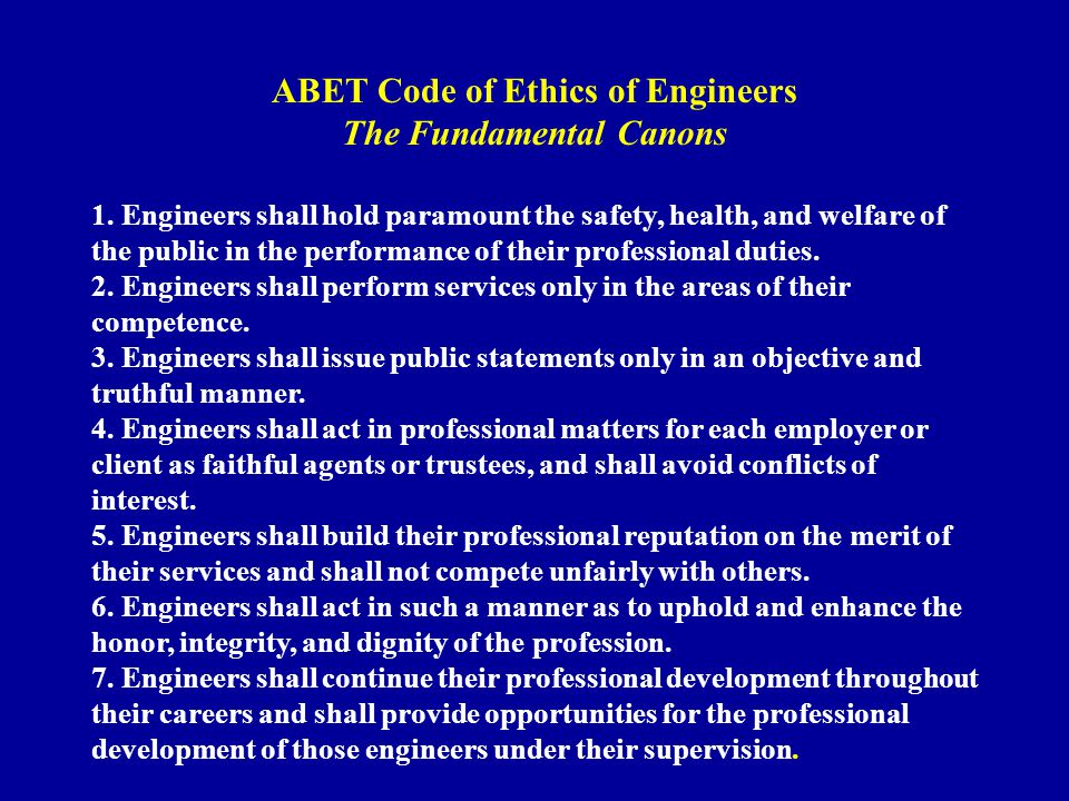 ABET Code of Ethics of Engineers The Fundamental Canons 1. Engineers shall hold paramount the safety, health, and welfare of the public in the perform