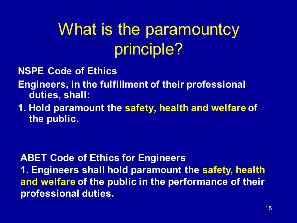 15 What is the paramountcy principle? NSPE Code of Ethics Engineers, in the fulfillment of their professional duties, shall: 1. Hold paramount the saf