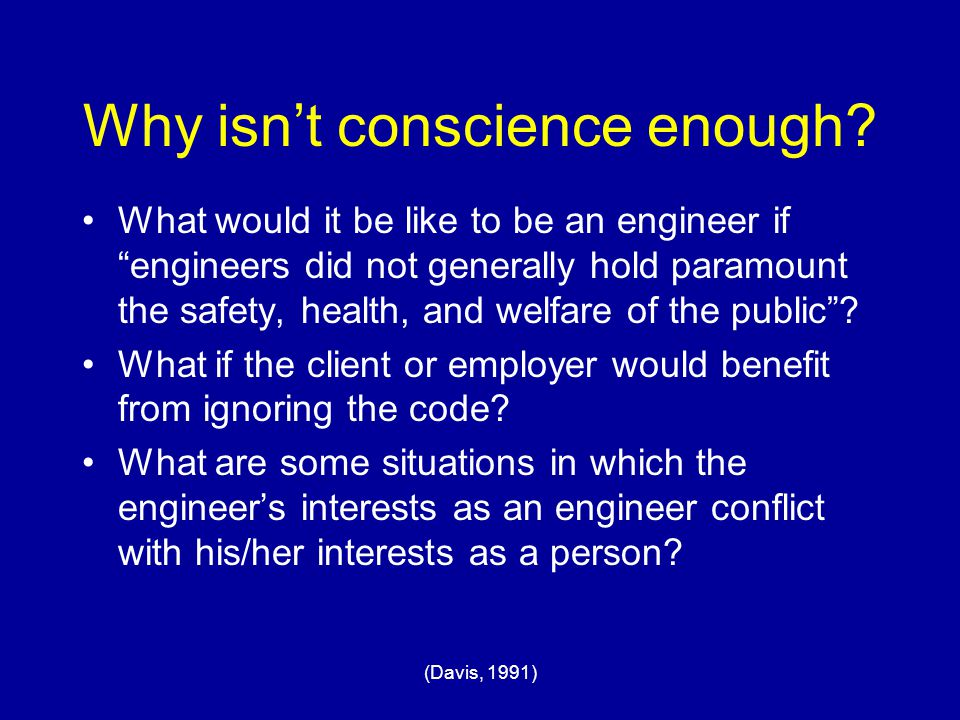 "(Davis, 1991) Why isn't conscience enough? What would it be like to be an engineer if ""engineers did not generally hold paramount the safety, health,"