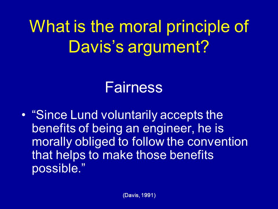 "(Davis, 1991) What is the moral principle of Davis's argument? ""Since Lund voluntarily accepts the benefits of being an engineer, he is morally oblige"