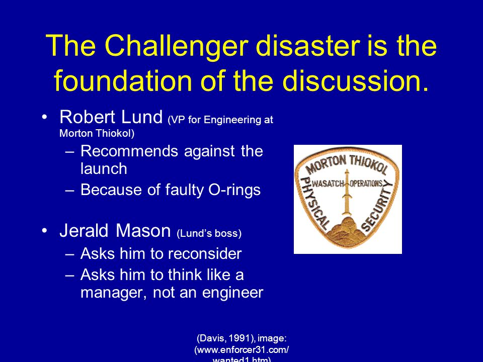 (Davis, 1991), image: (www.enforcer31.com/ wanted1.htm) The Challenger disaster is the foundation of the discussion. Robert Lund (VP for Engineering a