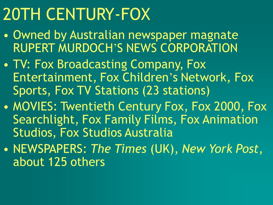 20TH CENTURY-FOX Owned by Australian newspaper magnate RUPERT MURDOCH ' S NEWS CORPORATION TV: Fox Broadcasting Company, Fox Entertainment, Fox Children ' s Network, Fox Sports, Fox TV Stations (23 stations) MOVIES: Twentieth Century Fox, Fox 2000, Fox Searchlight, Fox Family Films, Fox Animation Studios, Fox Studios Australia NEWSPAPERS: The Times (UK), New York Post, about 125 others