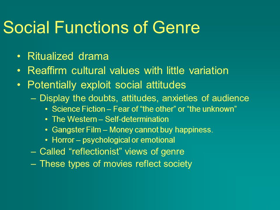 Social Functions of Genre Ritualized drama Reaffirm cultural values with little variation Potentially exploit social attitudes –Display the doubts, attitudes, anxieties of audience Science Fiction – Fear of the other or the unknown The Western – Self-determination Gangster Film – Money cannot buy happiness.