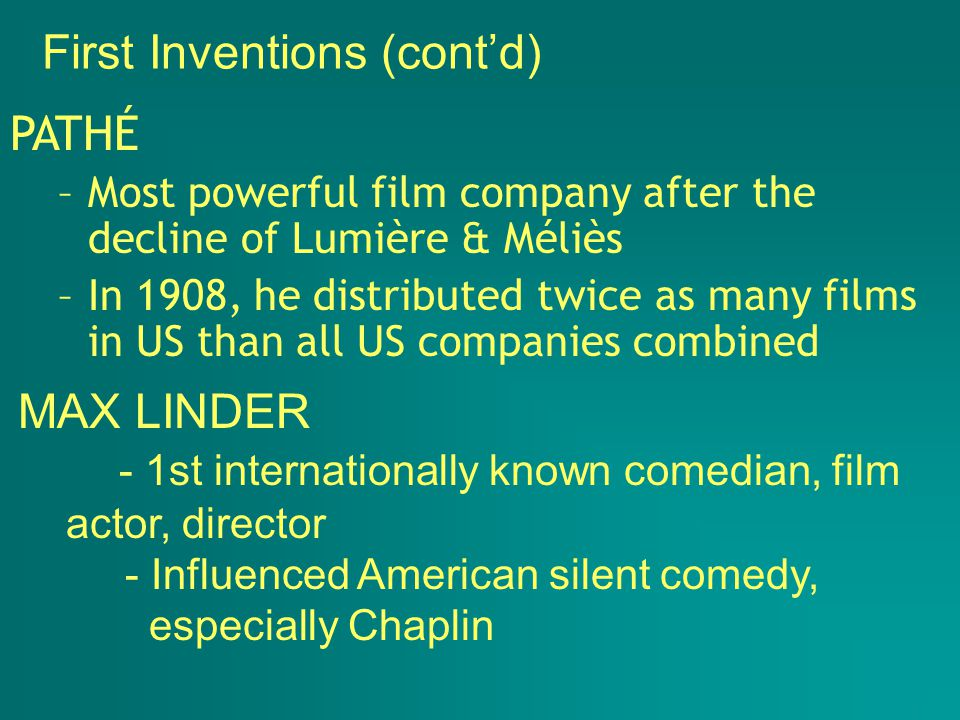 PATHÉ –Most powerful film company after the decline of Lumière & Méliès –In 1908, he distributed twice as many films in US than all US companies combined First Inventions (cont'd) MAX LINDER - 1st internationally known comedian, film actor, director - Influenced American silent comedy, especially Chaplin