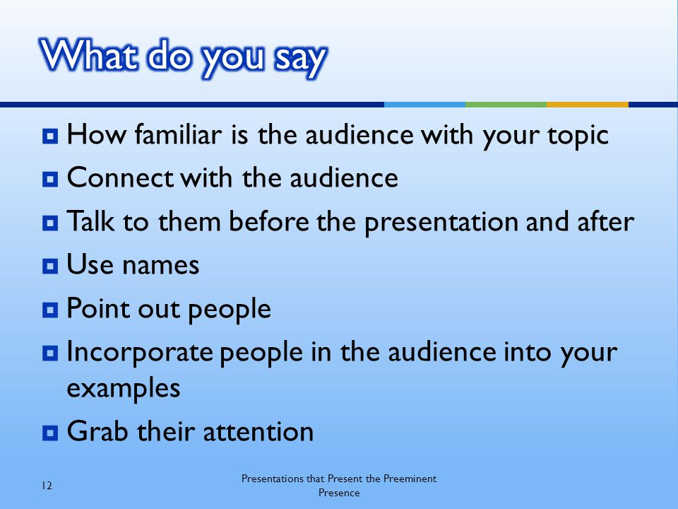  How familiar is the audience with your topic  Connect with the audience  Talk to them before the presentation and after  Use names  Point out pe