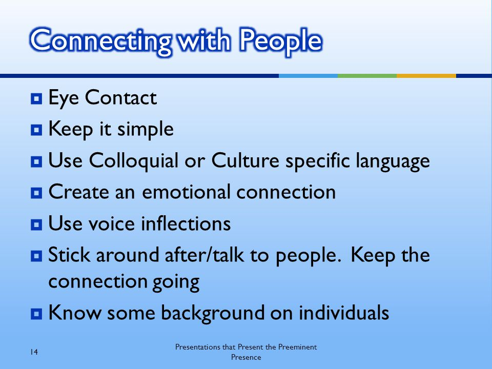  Eye Contact  Keep it simple  Use Colloquial or Culture specific language  Create an emotional connection  Use voice inflections  Stick around after/talk to people.
