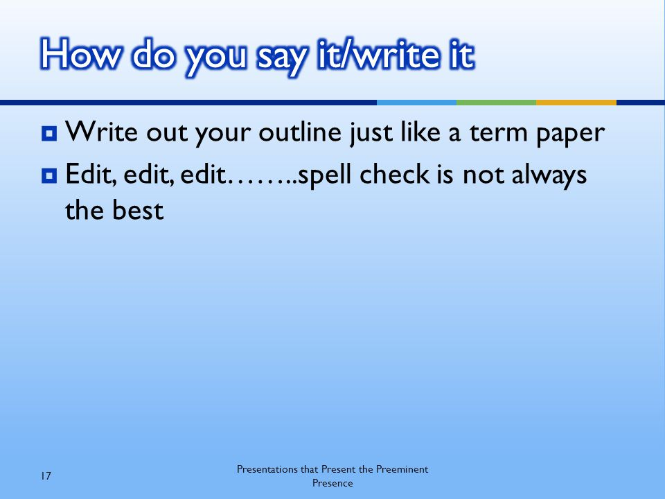  Write out your outline just like a term paper  Edit, edit, edit……..spell check is not always the best 17 Presentations that Present the Preeminent Presence
