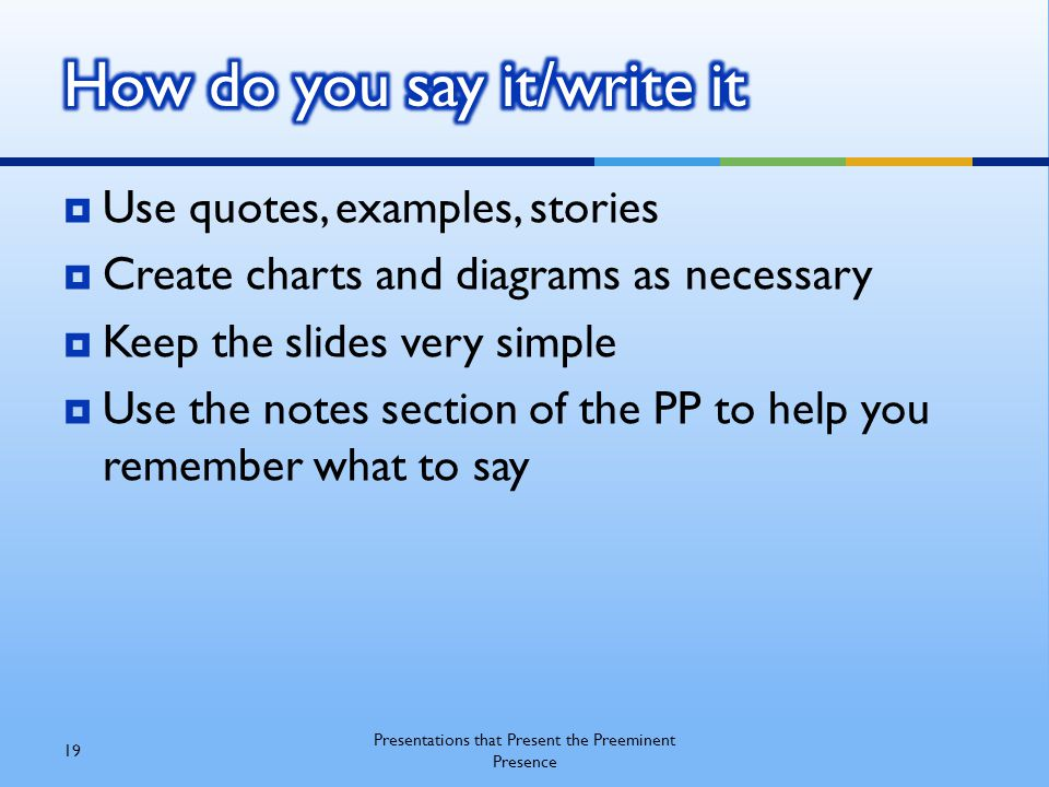  Use quotes, examples, stories  Create charts and diagrams as necessary  Keep the slides very simple  Use the notes section of the PP to help you