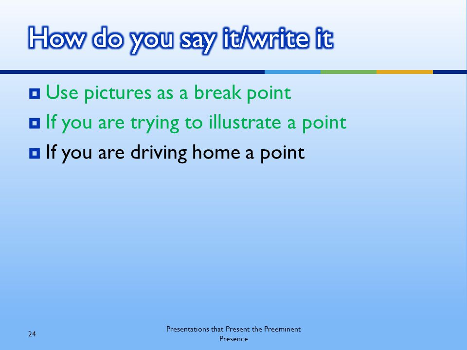  Use pictures as a break point  If you are trying to illustrate a point  If you are driving home a point 24 Presentations that Present the Preemine