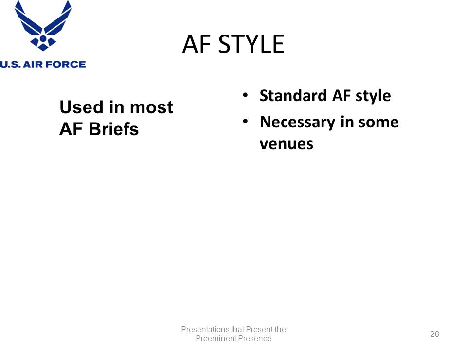 AF STYLE Standard AF style Necessary in some venues Presentations that Present the Preeminent Presence 26 Used in most AF Briefs