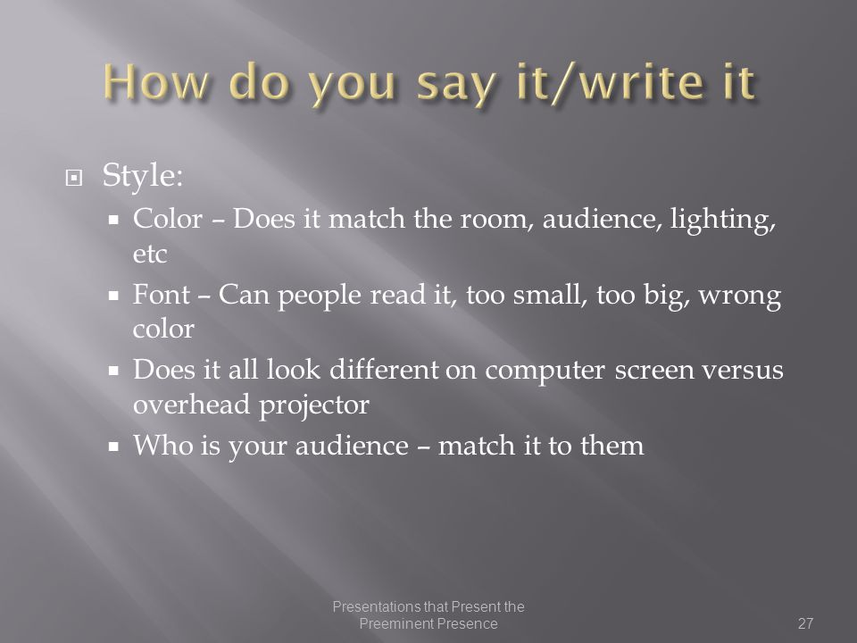  Style:  Color – Does it match the room, audience, lighting, etc  Font – Can people read it, too small, too big, wrong color  Does it all look different on computer screen versus overhead projector  Who is your audience – match it to them 27 Presentations that Present the Preeminent Presence