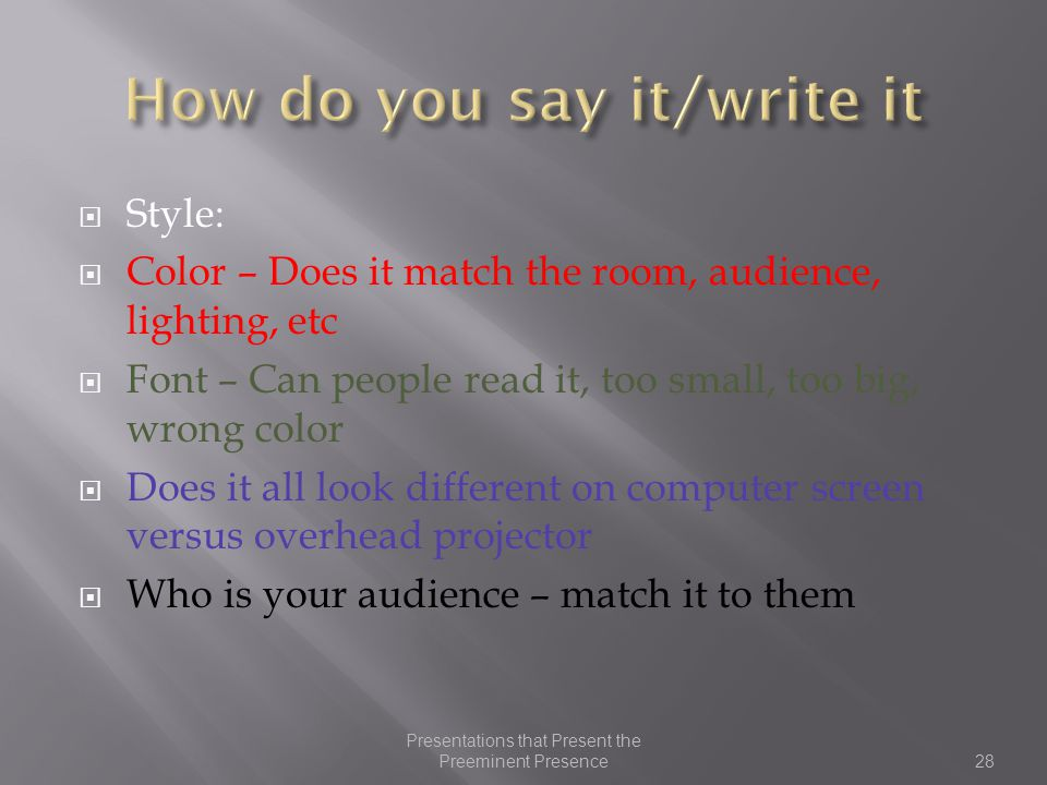 Style:  Color – Does it match the room, audience, lighting, etc  Font – Can people read it, too small, too big, wrong color  Does it all look different on computer screen versus overhead projector  Who is your audience – match it to them 28 Presentations that Present the Preeminent Presence