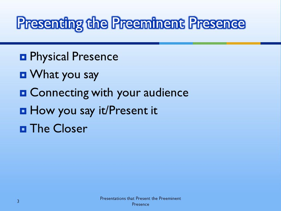  Physical Presence  What you say  Connecting with your audience  How you say it/Present it  The Closer 3 Presentations that Present the Preeminent Presence