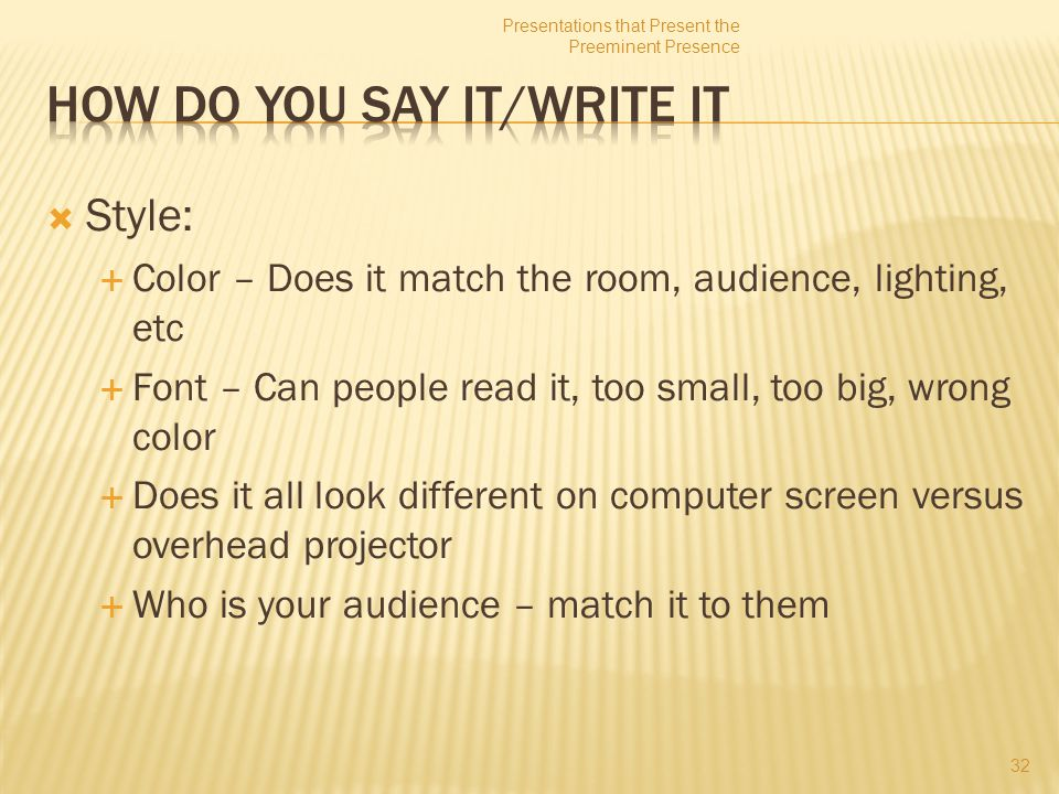 Style:  Color – Does it match the room, audience, lighting, etc  Font – Can people read it, too small, too big, wrong color  Does it all look different on computer screen versus overhead projector  Who is your audience – match it to them 32 Presentations that Present the Preeminent Presence